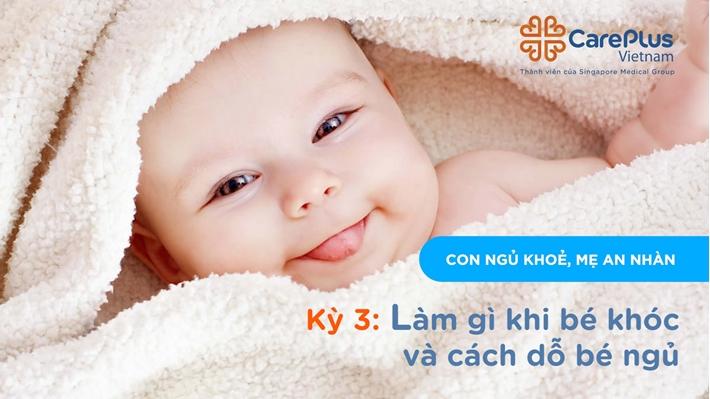 """Series """"Con ngủ khỏe, Mẹ an nhàn"""" - Kỳ 3: Làm gì khi bé khóc & Cách dỗ bé ngủ"""